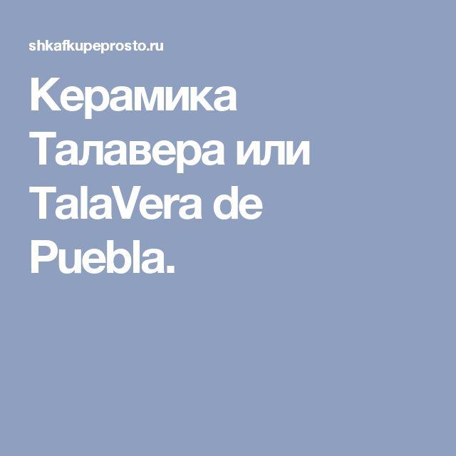 Керамика Талавера или TalaVera de Puebla.