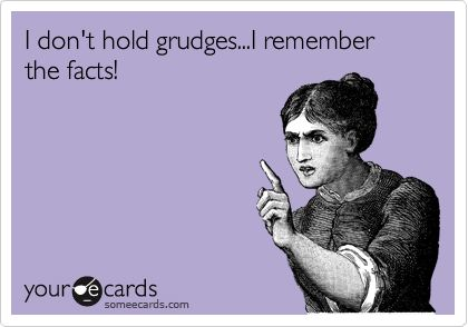 I don't hold grudges, I remember the facts!