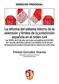 La reforma del sistema interno de la extensión y límites de la jurisdicción española en el orden civil : Ley 7/2015, de 21 de julio, por la que se modifica la LO 6/1985, de 1 de julio, del Poder Judicial y Ley 29/2015, de 30 de julio, de Cooperación jurídica internacional en materia civil, entre otras / Piedad González Granda