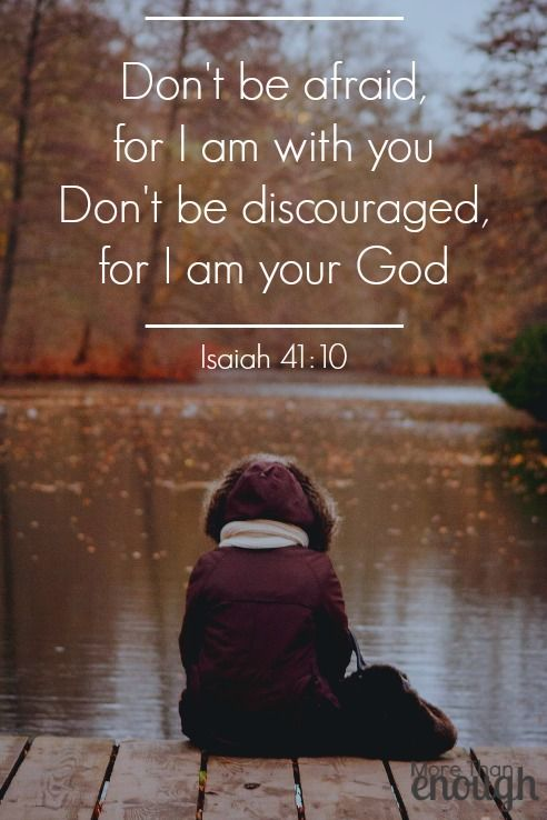 Don't be afraid, for I am with you. Don't be discouraged, for I am your God. I will strengthen you and help you. I will hold you up with my victorious right hand. ~Isaiah 41:10