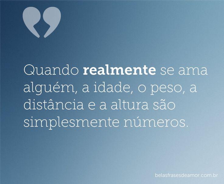 Quando realmente se ama alguém, a idade, o peso, a distância e a altura são simplesmente números.