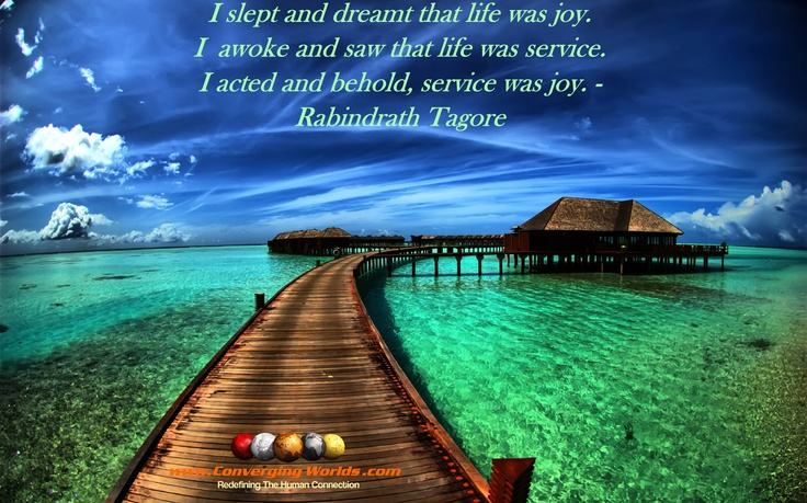 I slept and dreamt life was joy. I awoke and saw that life was service. I acted and behold, service was joy - Rabindrath Tagore