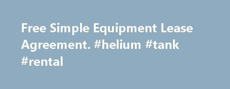 Free Simple Equipment Lease Agreement. #helium #tank #rental http://rental.remmont.com/free-simple-equipment-lease-agreement-helium-tank-rental/  #rental contract template # Free Simple Equipment Lease Agreement Equipment Lease Agreements are used when leasing a piece of equipment. This agreement sets out the specific type of equipment, the lease duration and the monthly payment amount. It also gives specific guidelines regarding the use and storage of the equipment. Equipment Lease…