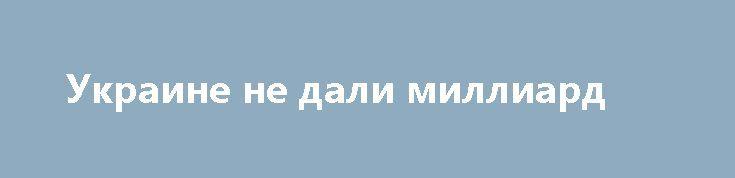 Украине не дали миллиард http://rusdozor.ru/2017/03/19/ukraine-ne-dali-milliard/  Совет директоров Международного валютного фонда (МВФ) отложил обсуждение антикризисной программы Украины, которое было запланировано на ближайший понедельник. Дата нового рассмотрения еще не определена. Уведомление об отсрочке обсуждения было разослано в субботу утром. Это очень необычно, если не беспрецедентно, поскольку к ...