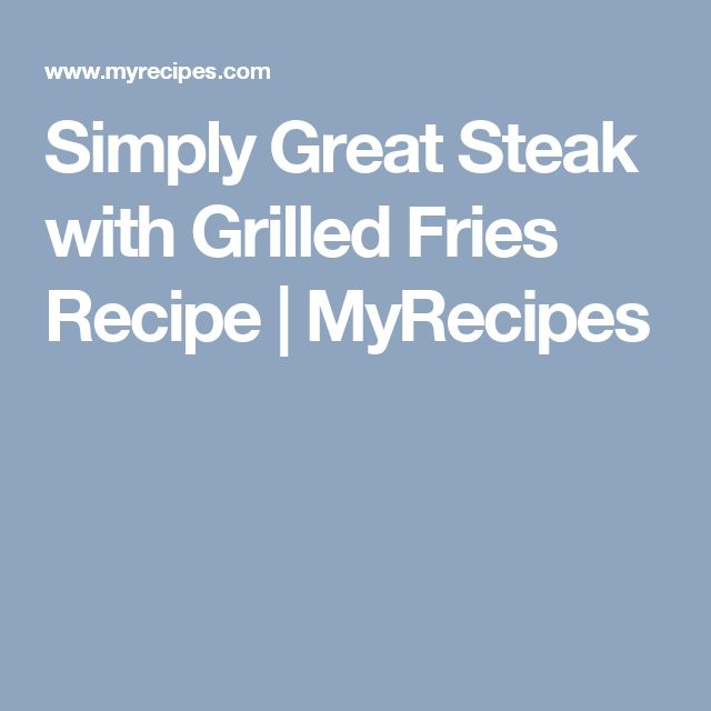 Simply Great Steak with Grilled Fries Recipe | MyRecipes