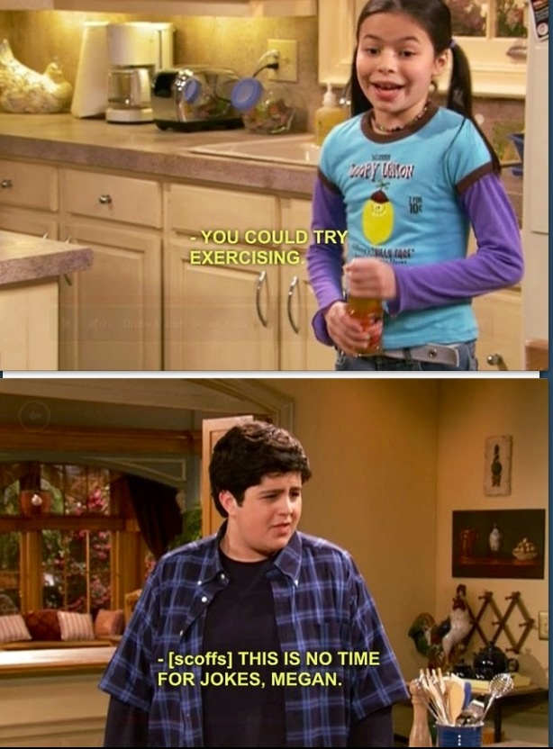 """You could try exercising.""  ""This is no time for jokes, Megan!"" Drake and Josh."