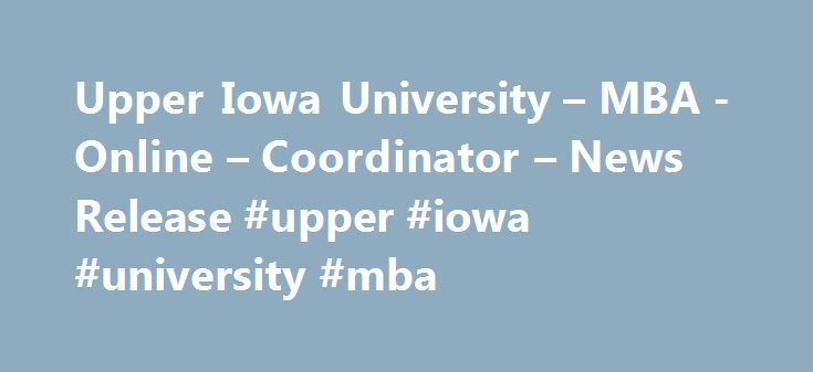 Upper Iowa University – MBA -Online – Coordinator – News Release #upper #iowa #university #mba http://nashville.remmont.com/upper-iowa-university-mba-online-coordinator-news-release-upper-iowa-university-mba/  # UPPER IOWA UNIVERSITY Communications Marketing Upper Iowa University appoints MBA coordinator FAYETTE, Iowa (June 3, 2011) — Upper Iowa University has appointed Betty J. Whitesell, PhD, as MBA program coordinator. She will also be a member of the faculty in the division of business…