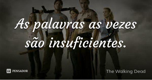 As palavras as vezes são insuficientes. — The Walking Dead