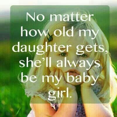 I can remember my dad saying these exact words. No matter what I would always be his baby