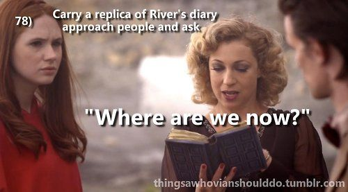 Carry around a replica of River Song's diary and ask random people, where are we now?