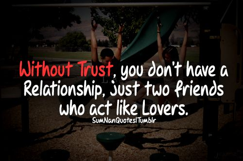 Without trust you don't have a relationship, just two friends who act like lovers.