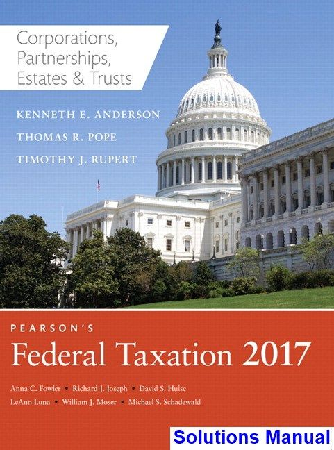 Pearsons Federal Taxation 2017 Corporations Partnerships Estates and Trusts 30th Edition Pope Solutions Manual - Test bank, Solutions manual, exam bank, quiz bank, answer key for textbook download instantly!
