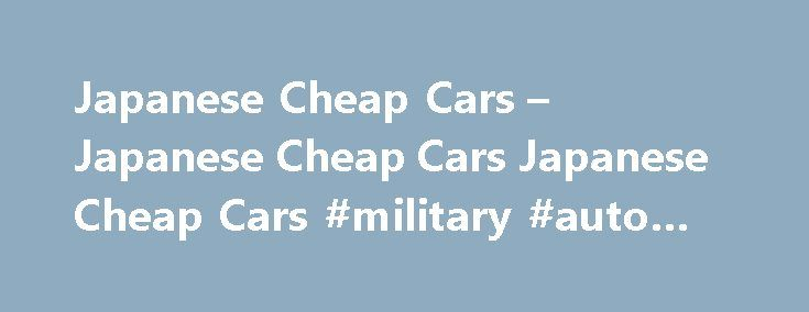 Japanese Cheap Cars – Japanese Cheap Cars Japanese Cheap Cars #military #auto #sales http://remmont.com/japanese-cheap-cars-japanese-cheap-cars-japanese-cheap-cars-military-auto-sales/  #cheapest used cars # JapaneseCheapCars.Com Japanese vehicles areone of the best selling vehicles around the world and kenya is one of the leading market for japanese used vehicles exporters in japan.some best selling motors like corolla, land cruiser, lancer vitz,skylineaccord impreza,legacy rx-7 and many…
