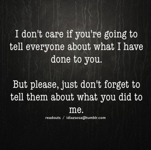 I don't care if you are going tell everyone about what I have done to you. But please, just don't forget to tell them about what you did to me.