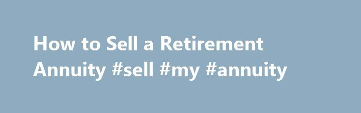 How to Sell a Retirement Annuity #sell #my #annuity http://ghana.nef2.com/how-to-sell-a-retirement-annuity-sell-my-annuity/  How to Sell a Retirement Annuity Tips Warnings Don t be in a rush. Take your time, and do a lot of comparing. If you are really needing cash, consider a short-term fix that will get your through until you can make a clear, informed decision about selling your annuity. Consider letting someone else review your comparison chart. He or she may see something that you…