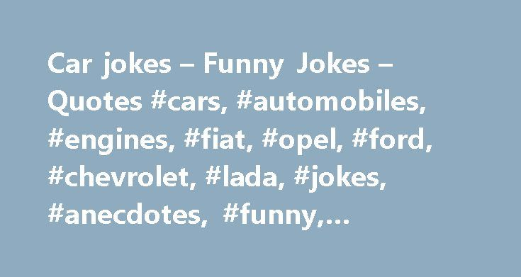 Car jokes – Funny Jokes – Quotes #cars, #automobiles, #engines, #fiat, #opel, #ford, #chevrolet, #lada, #jokes, #anecdotes, #funny, #humour, #humor http://connecticut.remmont.com/car-jokes-funny-jokes-quotes-cars-automobiles-engines-fiat-opel-ford-chevrolet-lada-jokes-anecdotes-funny-humour-humor/  # CAR JOKES Car jokes – AdAn ad in a newspaper: I sell BWM. Crashed. Don t call me before the accident. Blondes about carsTwo blondes talk:– Elizabeth, did you know that you O O O O car is…