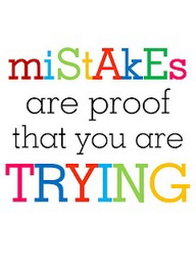 We Must Not Be Afraid To Make Mistakes.Mistakes Give Us The Best Lessons In