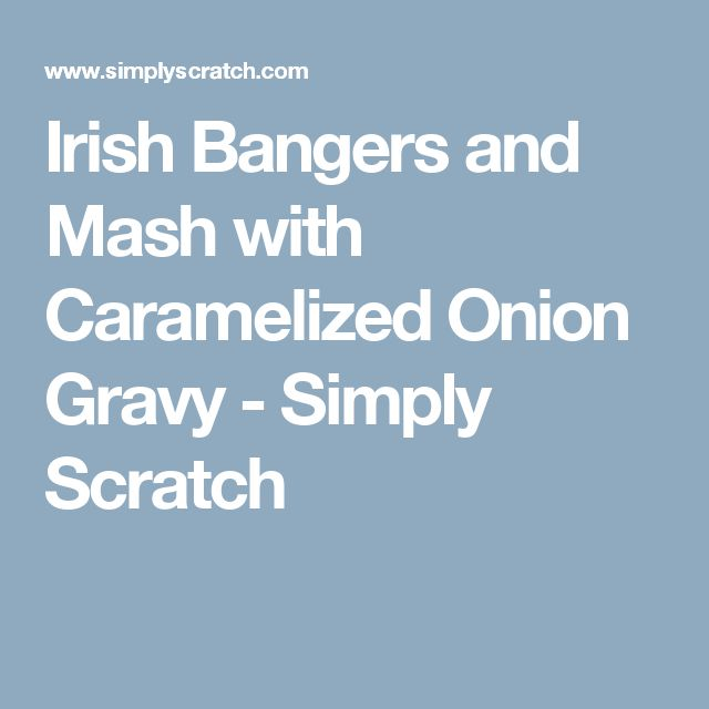 Irish Bangers and Mash with Caramelized Onion Gravy - Simply Scratch