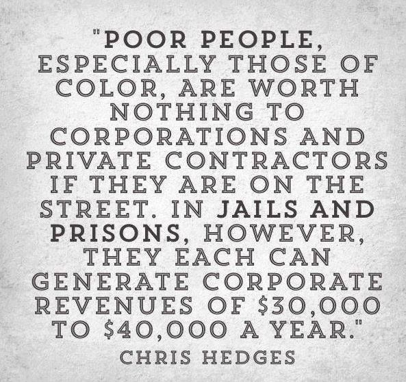 "Image result for Hands through prison bars with the quote: ""poor people, especially those of color, are worth nothing to corporations and private contractors if they are on the street. In jails and prisons, however, they each can generate corporate revenues of $30,000 to $40,000 a year."" -Chris Hedges"