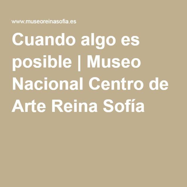 Cuando algo es posible   Museo Nacional Centro de Arte Reina Sofía