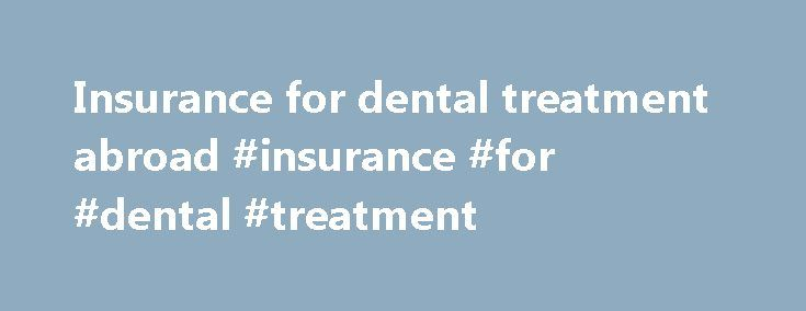 Insurance for dental treatment abroad #insurance #for #dental #treatment  #insurance for dental treatment # Insurance for dental treatment abroad Insurance f http://getfreecharcoaltoothpaste.tumblr.com