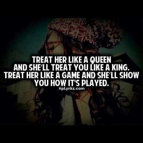 Treat her like a Queen or else...