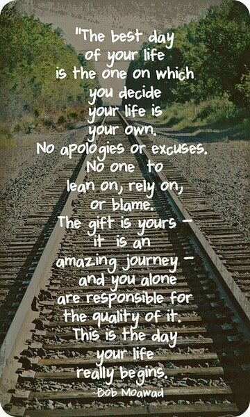 """""""The best day of your life is the one on which you decide your life is your own. No apologies or excuses, No one to lean on, rely on, or blame. The gift is yours - it is an amazing journey - and you alone are responsible for the quality of it. This is the day your life really begins."""" ~Bob Magwood."""