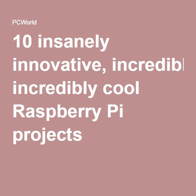 10 insanely innovative, incredibly cool Raspberry Pi projects
