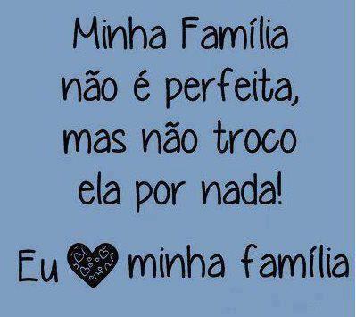 Minha família não é perfeita mas não troco ela por nada!
