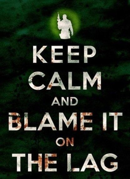 keep calm and blame it on the lag........ show me one gamer who has kept their shit together when it lags.