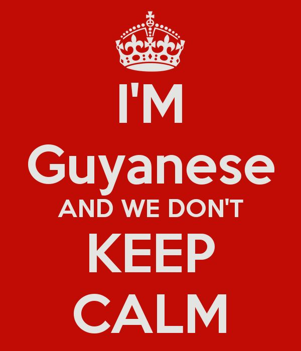 I'M Guyanese AND WE DON'T KEEP CALM