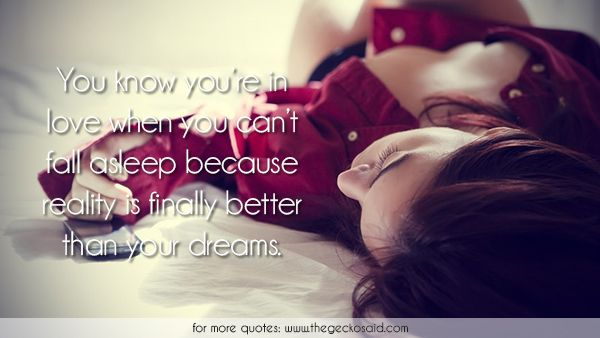You know you're in love when you can't fall asleep because reality is finally better than your dreams.  #asleep #better #dreams #fall #finally #love #quotes #reality #you