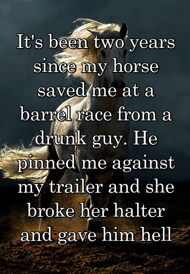 """It's been two years since my horse saved me at a barrel race from a drunk guy. He pinned me against my trailer and she broke her halter and gave him hell"""