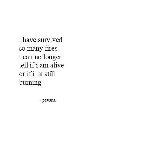 I have survived so many fires, I can no longer tell if I am alive or if I'm still burning. ~ Pavana