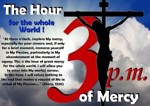 At three o'clock, implore My mercy, especially for sinners; and, if only for a brief moment, immerse yourself in My Passion, particularly in My abandonment at the moment of agony. This is the hour of great mercy ... In this hour I will refuse nothing to the soul that makes a request of Me in virtue of My Passion. (Diary 1320).