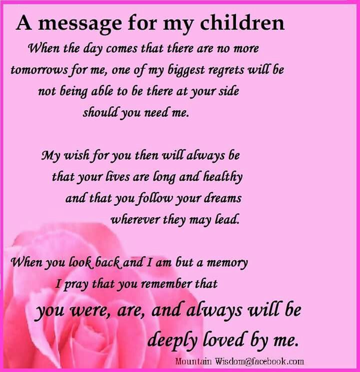 I have one less day with them, so for every tomorrow I am blessed with I will always strive to be the best mother, wife, daughter, and friend I can be. When my work is complete and I am called home I pray that no matter what you will always feel my love all around you.