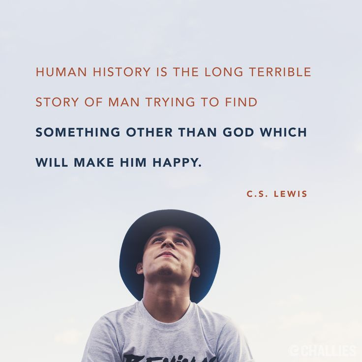"""Human history is the long terrible story of man trying to find something other than God which will make him happy."" (C.S. Lewis)"
