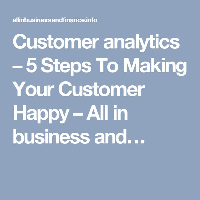 Customer analytics – 5 Steps To Making Your Customer Happy – All in business and…