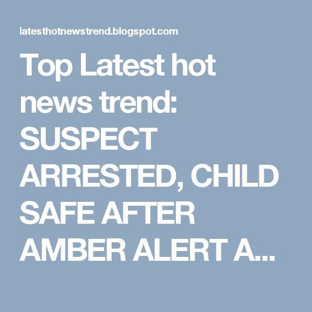 Top Latest hot news trend: SUSPECT ARRESTED, CHILD SAFE AFTER AMBER ALERT AND...