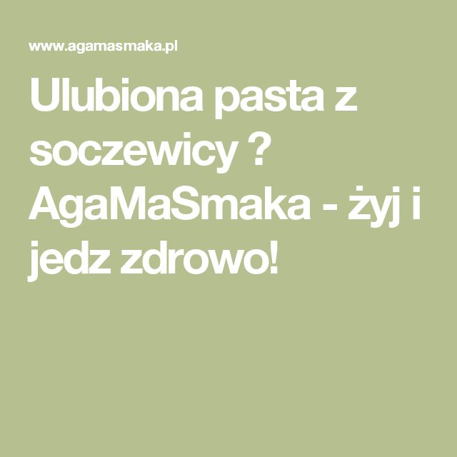 Ulubiona pasta z soczewicy ⋆ AgaMaSmaka - żyj i jedz zdrowo!