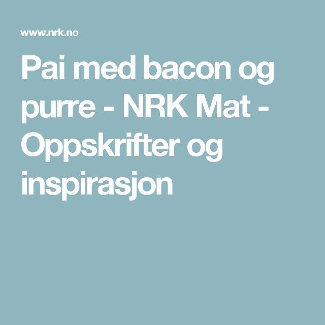 Pai med bacon og purre - NRK Mat - Oppskrifter og inspirasjon