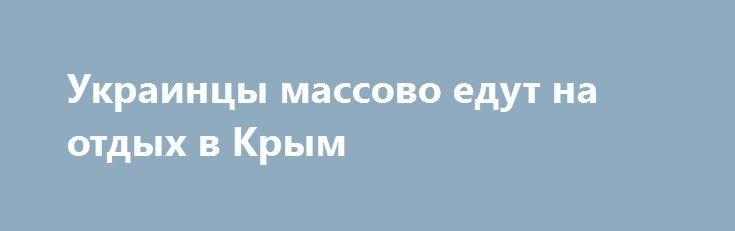 Украинцы массово едут на отдых в Крым http://rusdozor.ru/2016/06/21/ukraincy-massovo-edut-na-otdyx-v-krym/  Пока украинские средства массовой дезинформации сочиняют небылицы о провале очередного туристического сезона в Крыму, действительность не желает шагать с ними в ногу. И помогают ей своевольничать, в том числе, и сами граждане Украины. Отдыхать в Крым массово едут жители Украины. ...