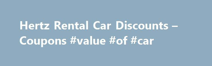 Hertz Rental Car Discounts – Coupons #value #of #car http://canada.remmont.com/hertz-rental-car-discounts-coupons-value-of-car/  #hertz car rentals # Hertz Rental Car Discounts Coupons LAST UPDATE: 10/24/15 Looking for a Hertz car rental coupon or Hertz discount. On this page we ve compiled Hertz rental car discounts, codes and coupons that can potentially save you a hundred dollars or more on a one-week Hertz car rental, including an exclusive CDP for MouseSavers.com readers that gives you…