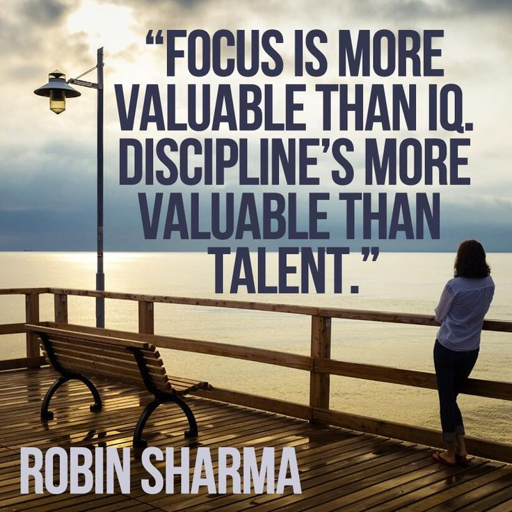 Focus is more valuable than IQ. Discipline's more valuable than talent. Thanks to Robin Sharma