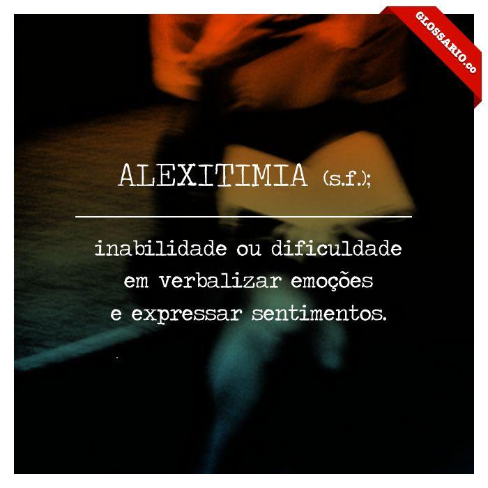 ALEXITIMIA (s.f.); inabilidade ou dificuldade em verbalizar emoções e expressar sentimentos.