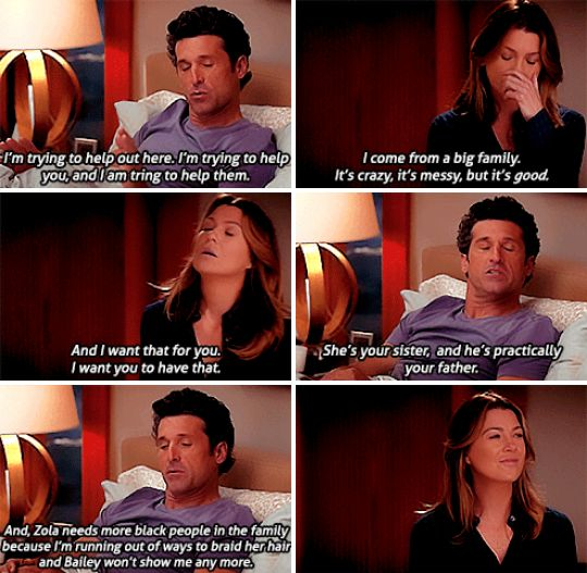 """""""I'm trying to help out here. I'm trying to help you, and I'm trying to help them. I come from a big family. It's crazy, it's messy, but it's good. And I want that for you. I want you to have that. She's your sister. And he's practically your father. And Zola needs more black people in the family because I'm running out of ways to braid her hair and Bailey won't show me any more."""" Derek Shepherd to Meredith Grey. Grey's Anatomy quotes"""