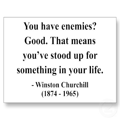 I really like this quote.  It encourages me to know that when there is something worth standing up for there maybe a price to pay - making enemies.  however I would rather live my life standing up for people, ideals, ethics that I believe in than cower away and be silent to appease people