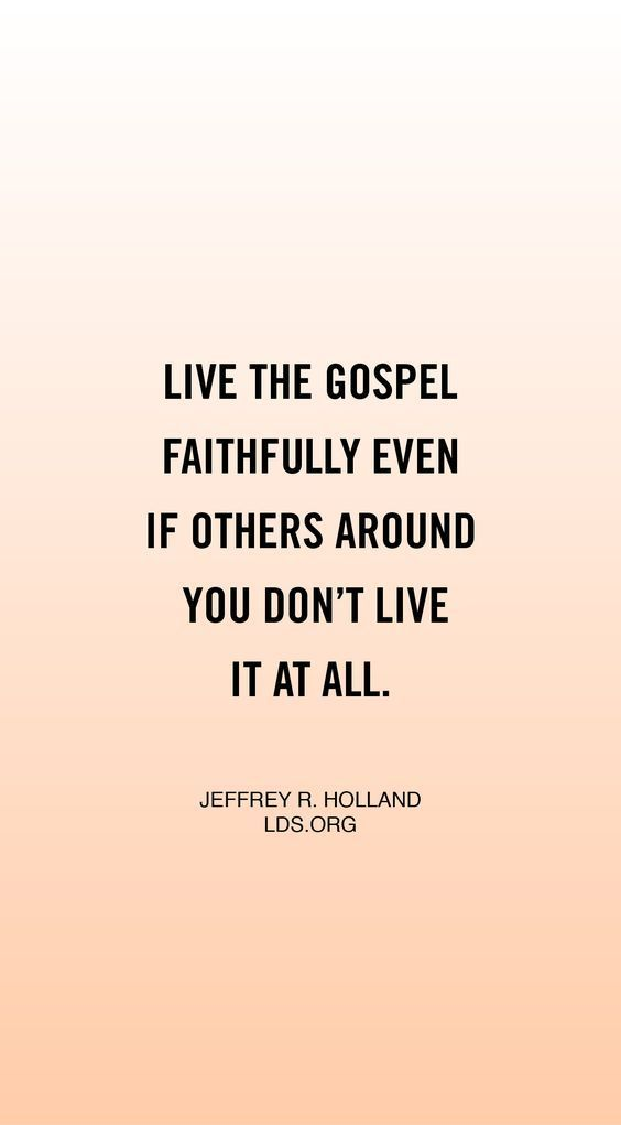 """Be strong. Live the gospel faithfully even if others around you don't liv it at all. Defend your beliefs with and with compassion, but defend them."" From #ElderHolland"
