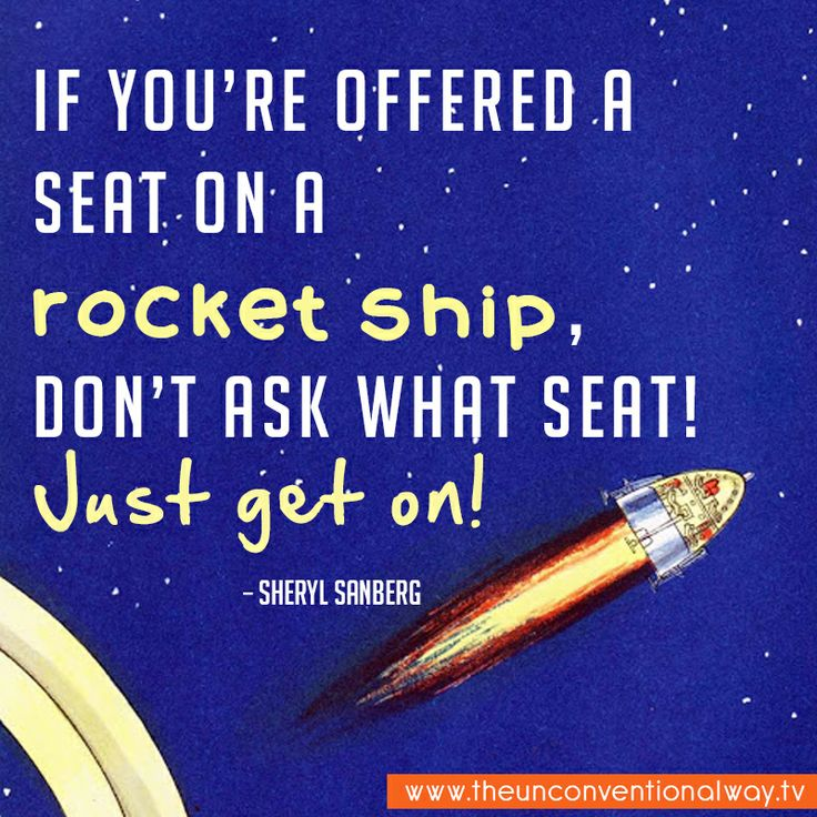 """If you're offered a seat on a rocket ship, don't ask what seat! Just get on!"" - Sheryl Sanberg"