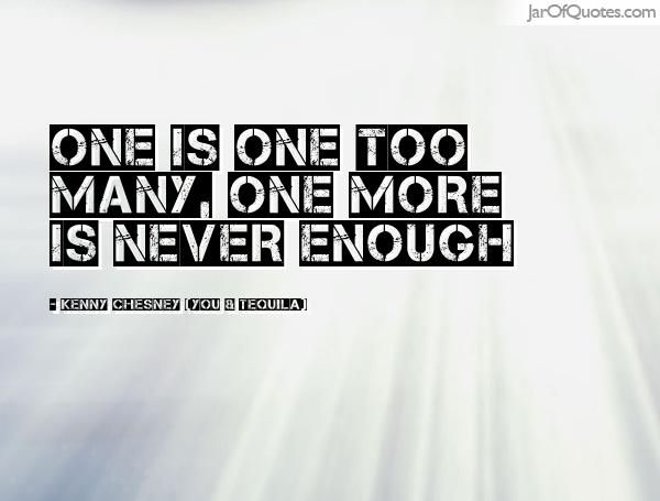One is one too many, one more is never enough -Kenny Chesney (You & Tequila)